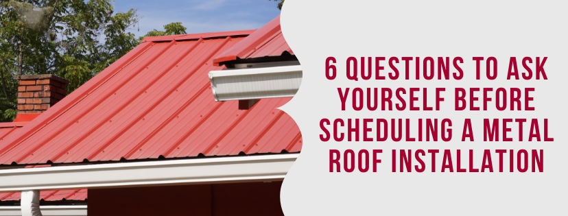 6 Questions to Ask Yourself Before Scheduling a Metal Roof Installation